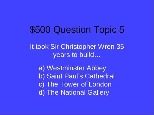 $500 Question Topic 5 It took Sir Christopher Wren 35 years to build… a) West...