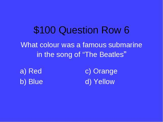 "$100 Question Row 6 What colour was a famous submarine in the song of ""The Be..."