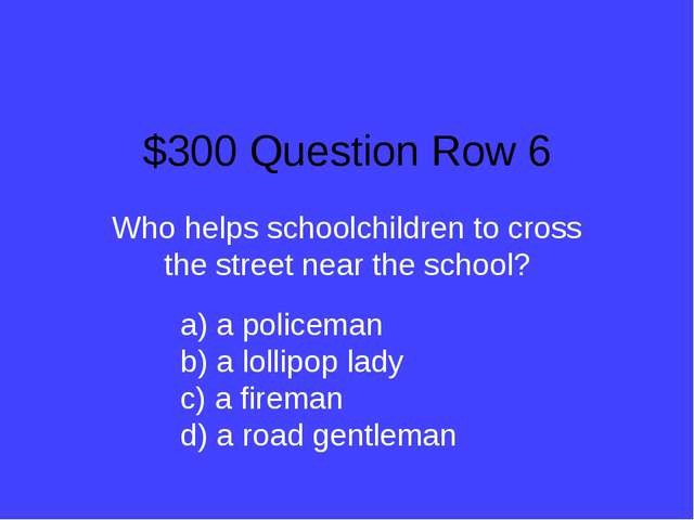 $300 Question Row 6 Who helps schoolchildren to cross the street near the sch...