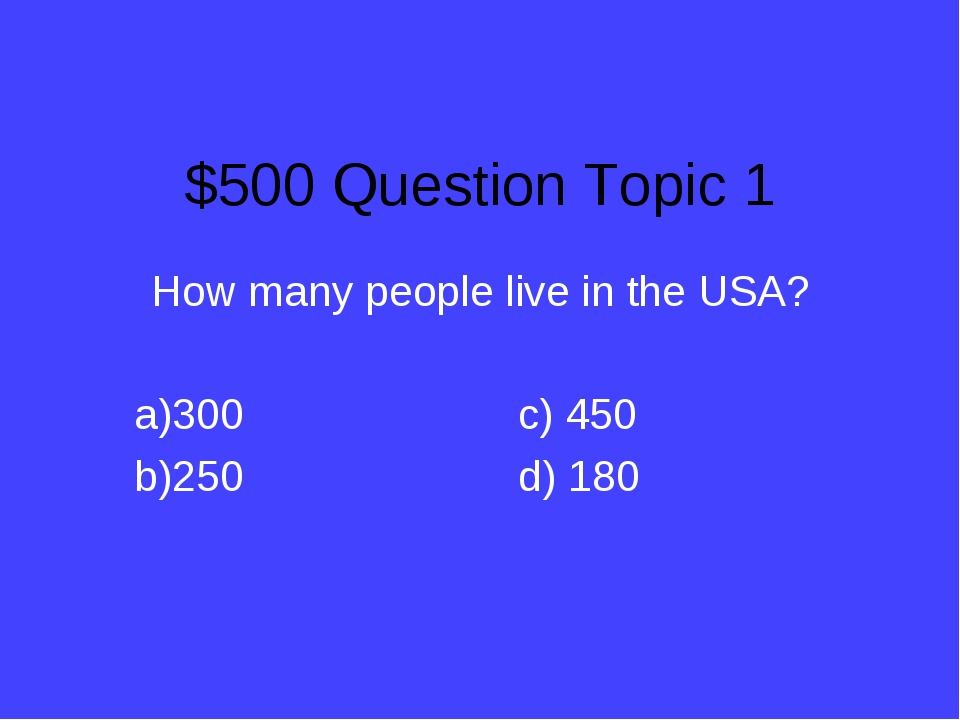 $500 Question Topic 1 How many people live in the USA? 300			c) 450 250			d)...