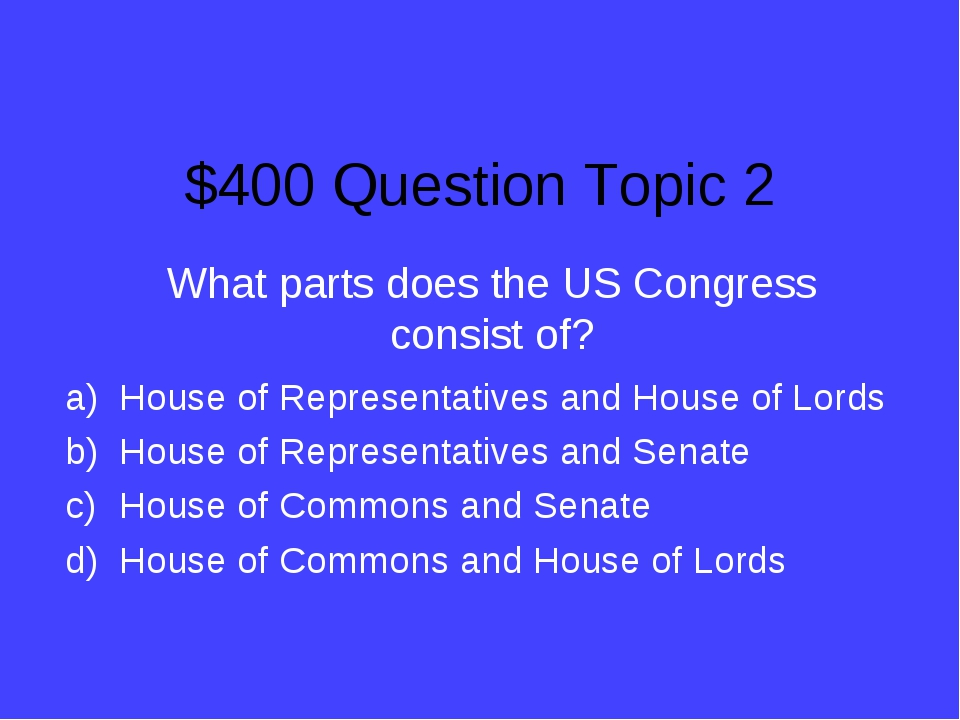 $400 Question Topic 2 What parts does the US Congress consist of? House of Re...