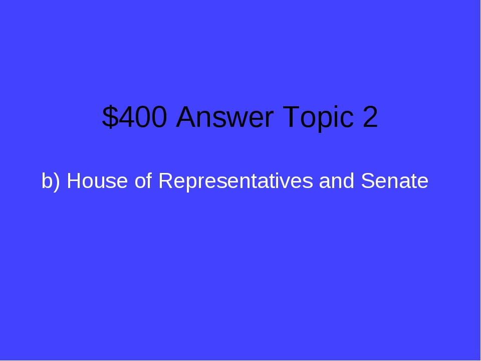 $400 Answer Topic 2 b) House of Representatives and Senate