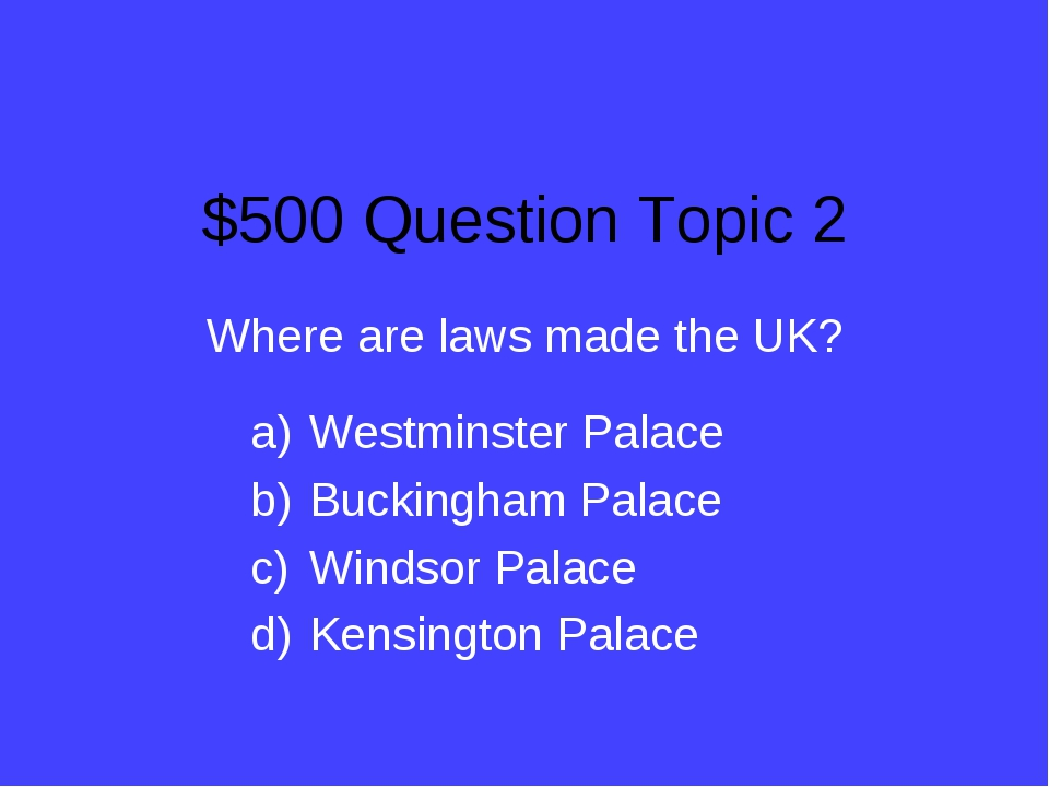 $500 Question Topic 2 Where are laws made the UK? Westminster Palace Buckingh...