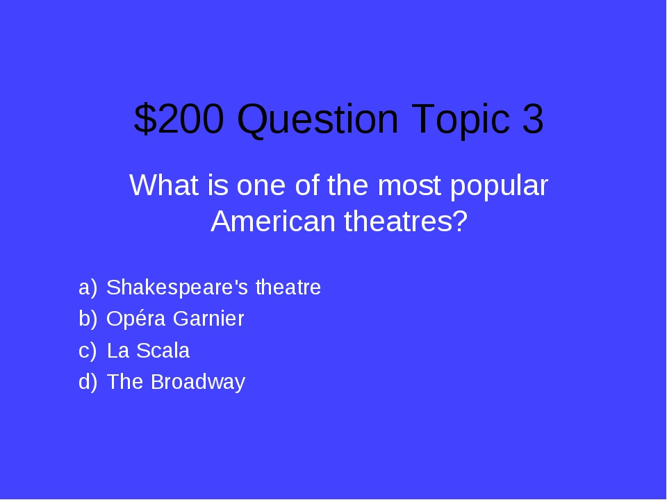 $200 Question Topic 3 What is one of the most popular American theatres? Shak...