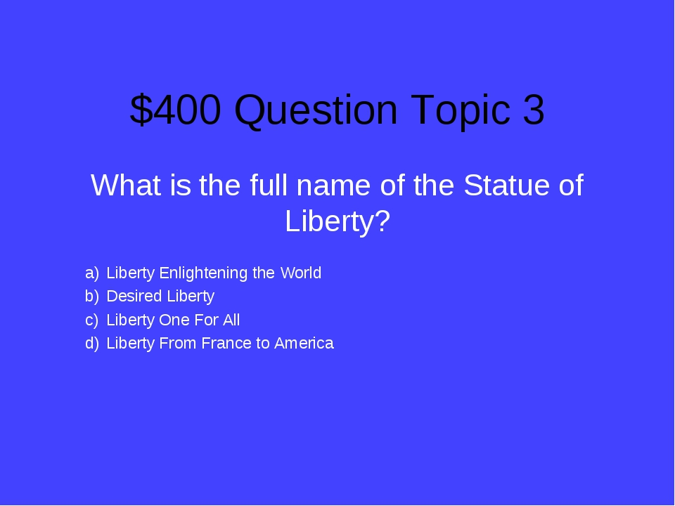 $400 Question Topic 3 What is the full name of the Statue of Liberty? Liberty...