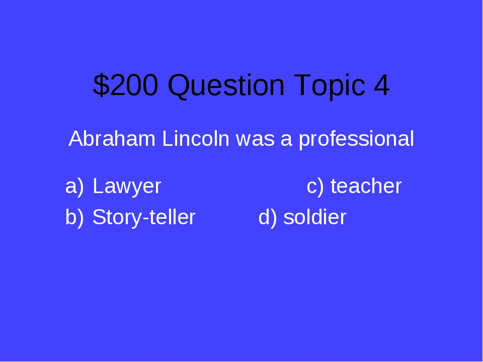 $200 Question Topic 4 Abraham Lincoln was a professional Lawyer			c) teacher...
