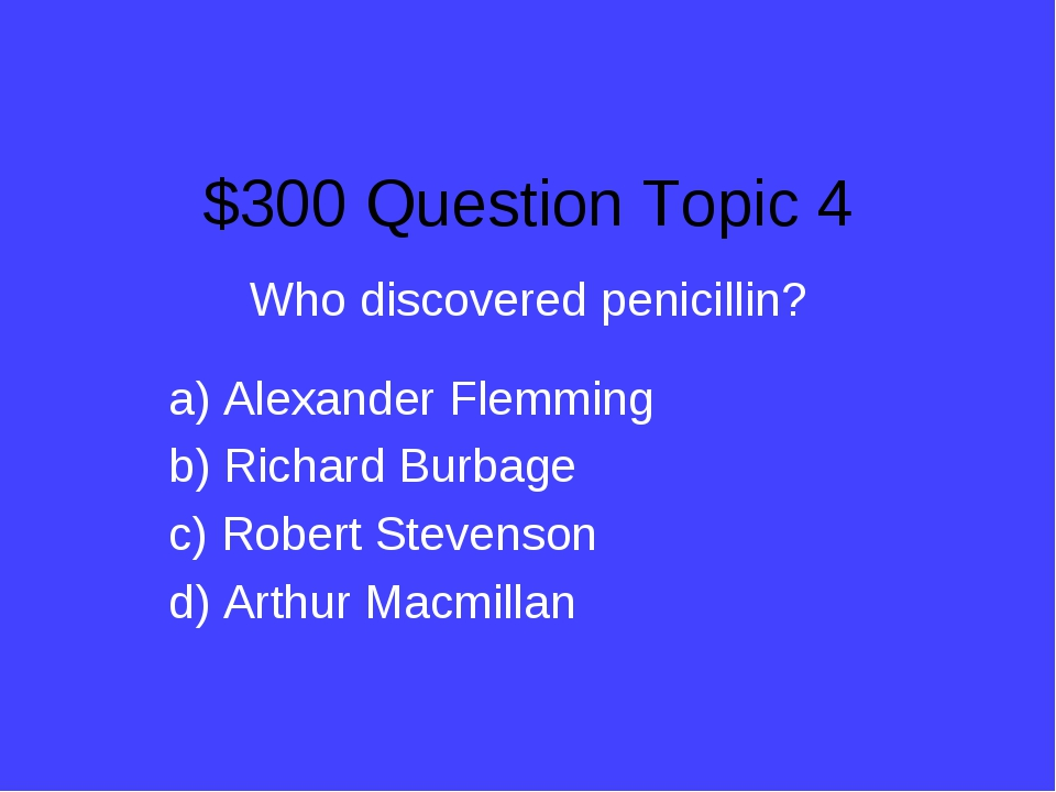 $300 Question Topic 4 Who discovered penicillin? a) Alexander Flemming b) Ric...