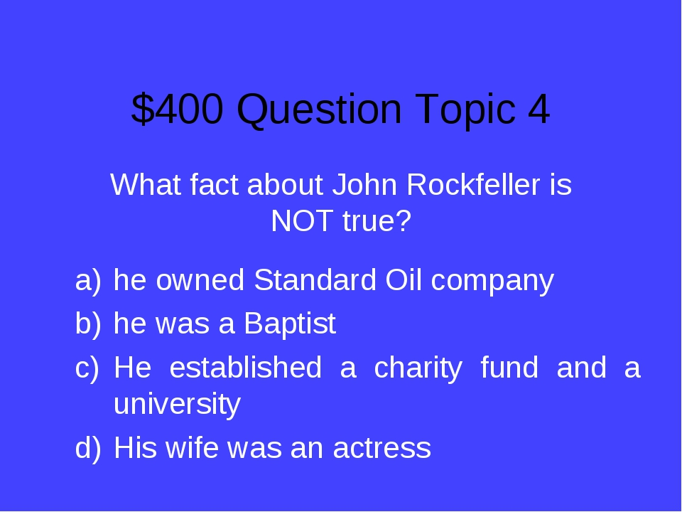$400 Question Topic 4 What fact about John Rockfeller is NOT true? he owned S...