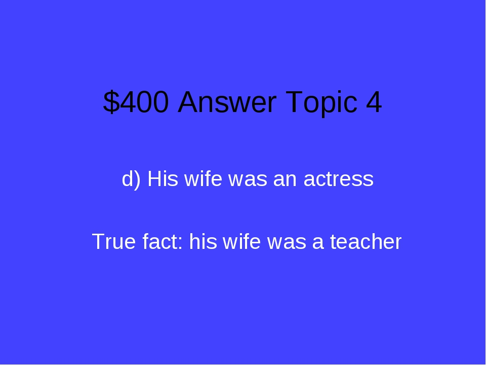 $400 Answer Topic 4 d) His wife was an actress True fact: his wife was a teac...