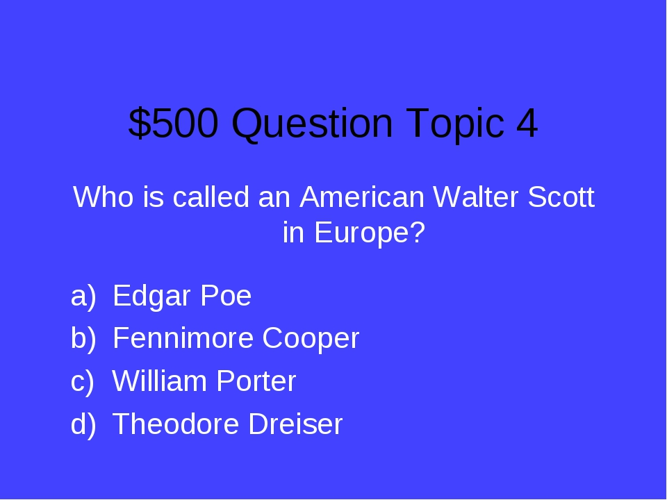 $500 Question Topic 4 Who is called an American Walter Scott in Europe? Edgar...