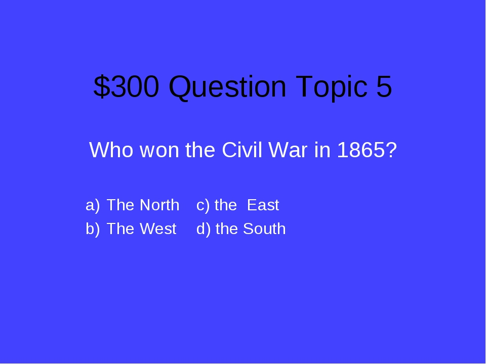 $300 Question Topic 5 Who won the Civil War in 1865? The Northc) the East T...