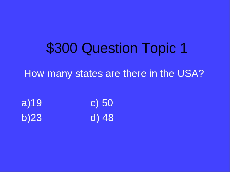 $300 Question Topic 1 How many states are there in the USA? 19			c) 50 23			d...