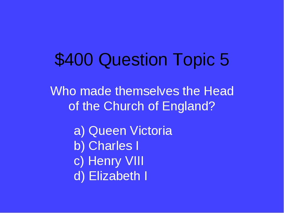 $400 Question Topic 5 Who made themselves the Head of the Church of England?...