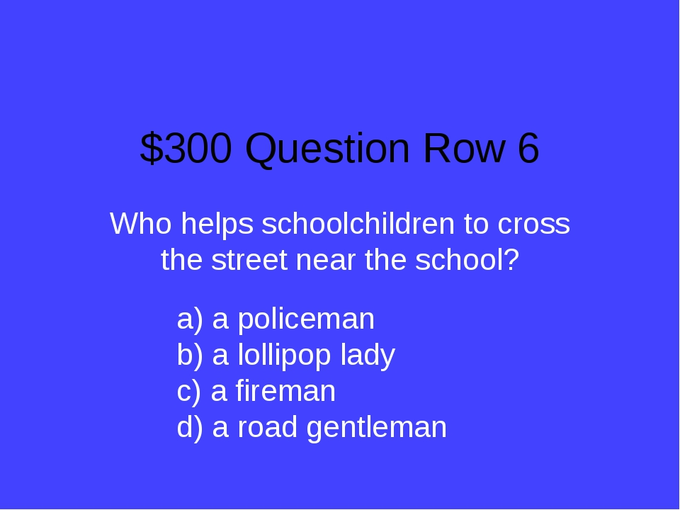 $300 Question Row 6 Who helps schoolchildren to cross the street near the sch...