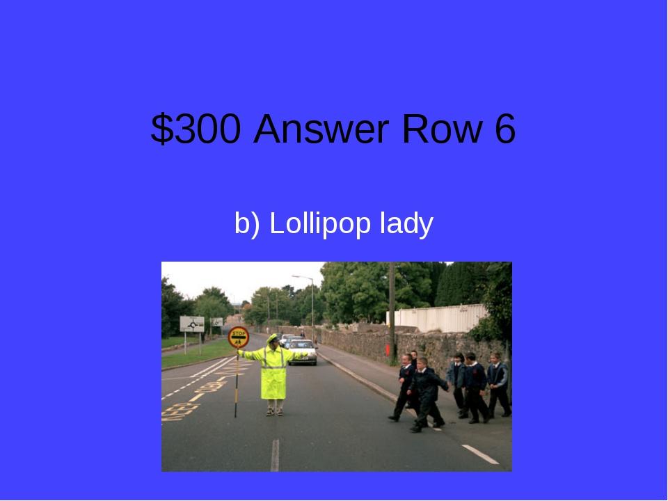 $300 Answer Row 6 b) Lollipop lady