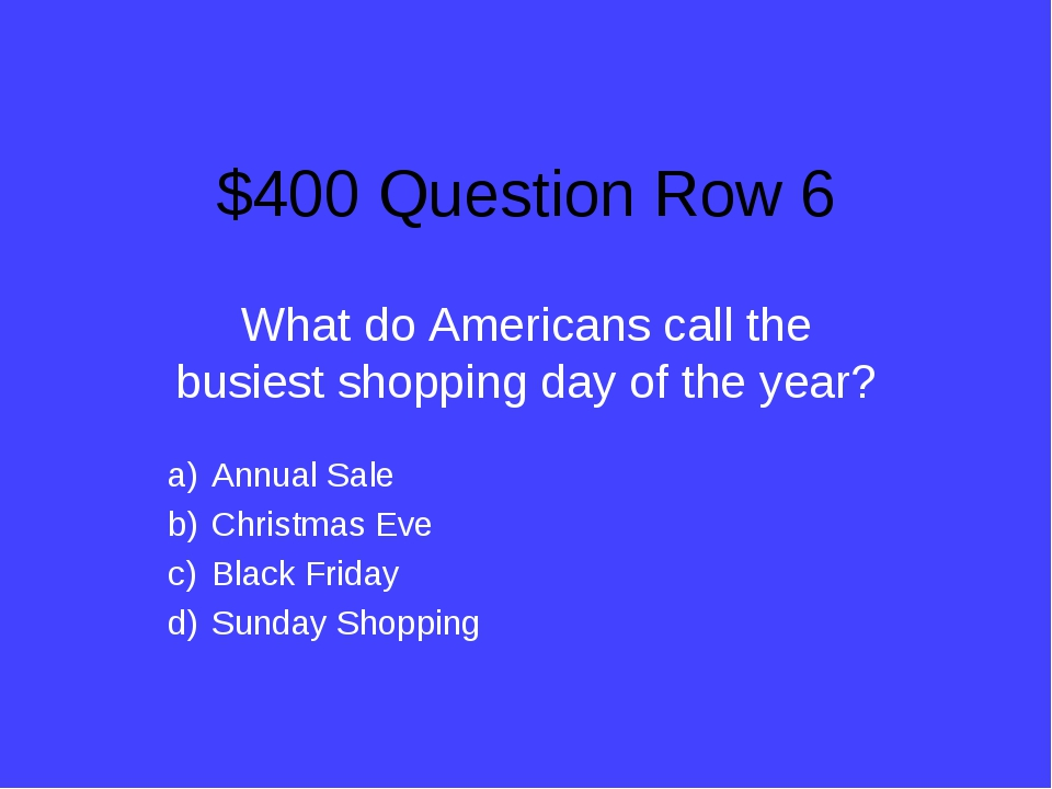 $400 Question Row 6 What do Americans call the busiest shopping day of the ye...