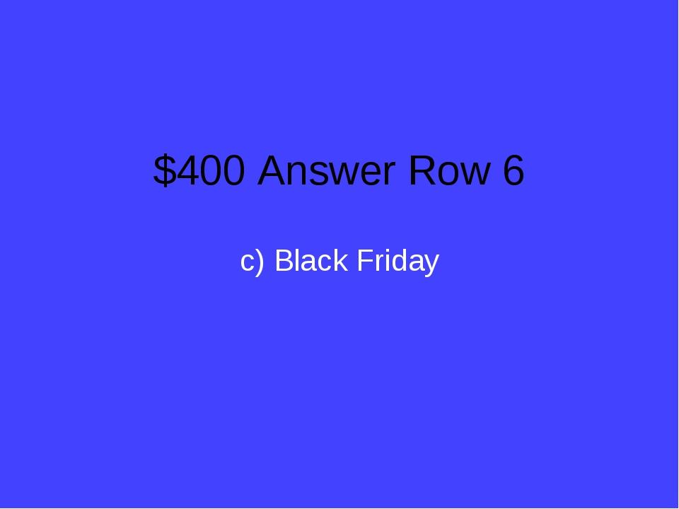 $400 Answer Row 6 c) Black Friday