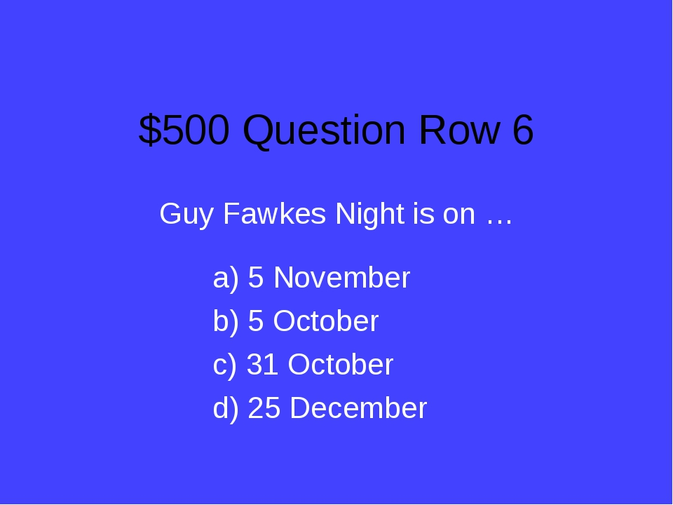 $500 Question Row 6 Guy Fawkes Night is on … a) 5 November b) 5 October c) 31...