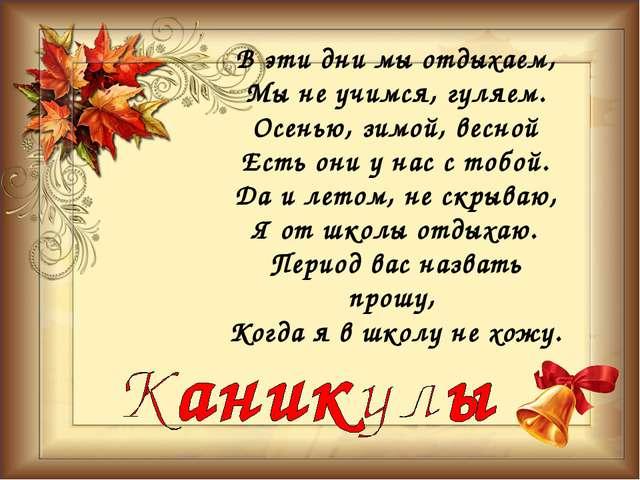В эти дни мы отдыхаем, Мы не учимся, гуляем. Осенью, зимой, весной Есть они у...