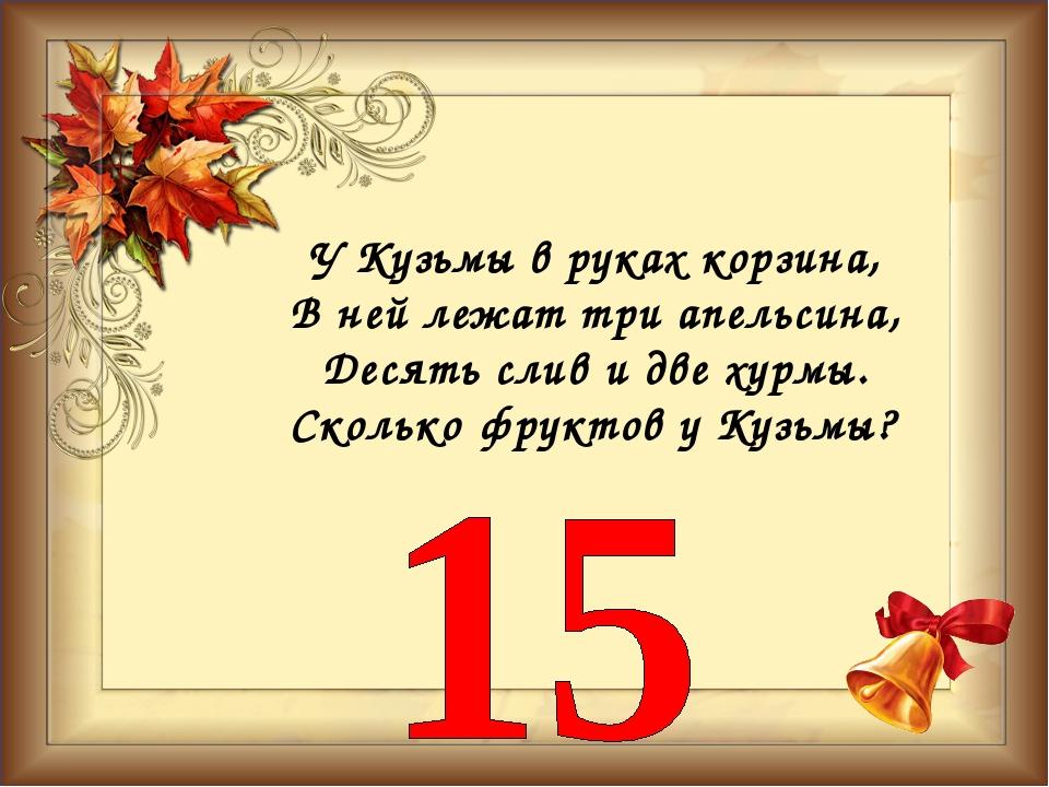 У Кузьмы в руках корзина, В ней лежат три апельсина, Десять слив и две хурмы....