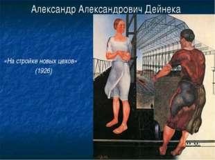 Александр Александрович Дейнека «На стройке новых цехов» (1926)
