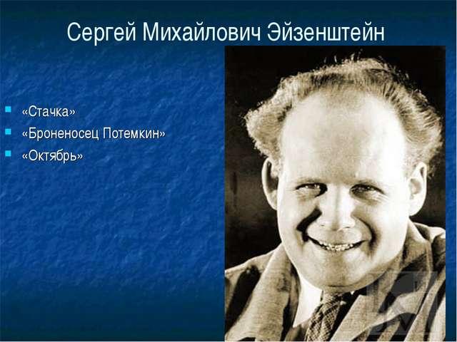 Сергей Михайлович Эйзенштейн «Стачка» «Броненосец Потемкин» «Октябрь»