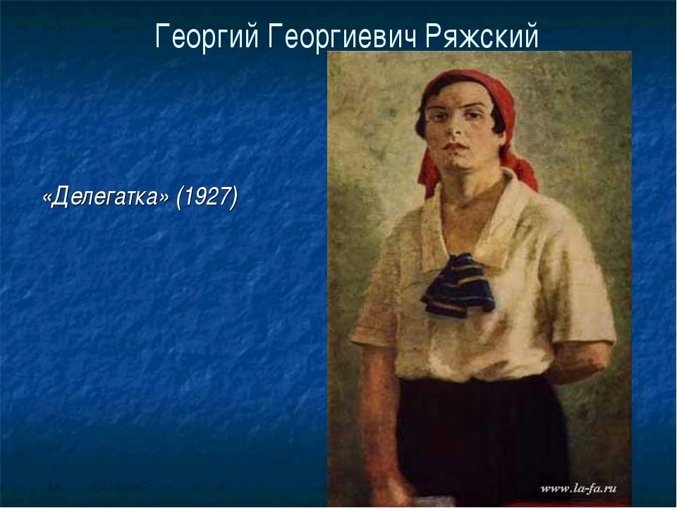 Георгий Георгиевич Ряжский «Делегатка» (1927)