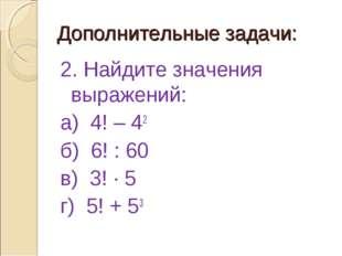 Дополнительные задачи: 2. Найдите значения выражений: а) 4! – 42 б) 6! : 60 в