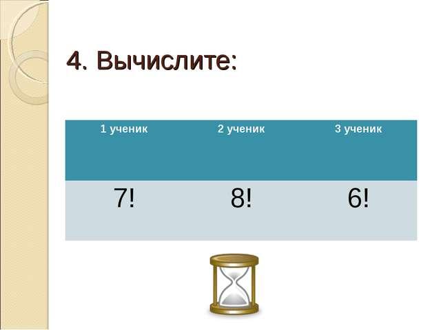 4. Вычислите: 1 ученик2 ученик3 ученик 7!8!6!
