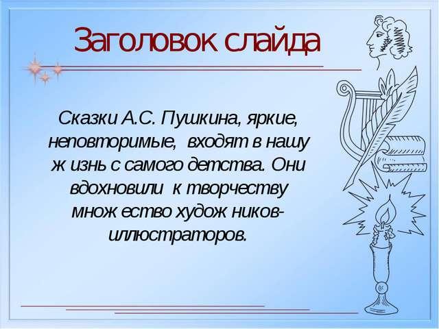 Заголовок слайда Сказки А.С. Пушкина, яркие, неповторимые, входят в нашу жизн...