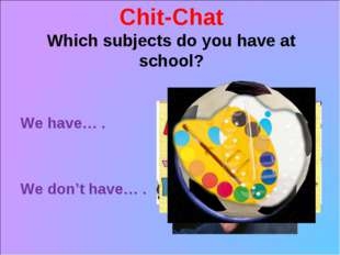 Chit-Chat Which subjects do you have at school? We have… . We don't have… .
