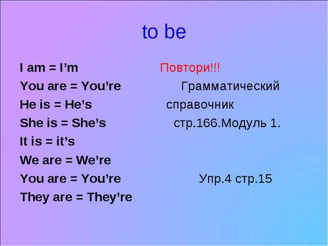 to be I am = I'm Повтори!!! You are = You're Грамматический He is = He's спра...