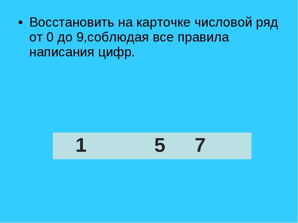 Восстановить на карточке числовой ряд от 0 до 9,соблюдая все правила написани...