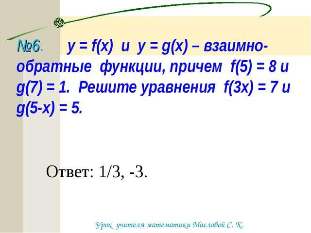 №6. у = f(x) и y = g(x) – взаимно-обратные функции, причем f(5) = 8 и g(7) =...