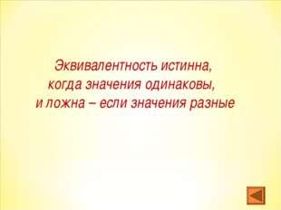 Эквивалентность истинна, когда значения одинаковы, и ложна – если значения ра