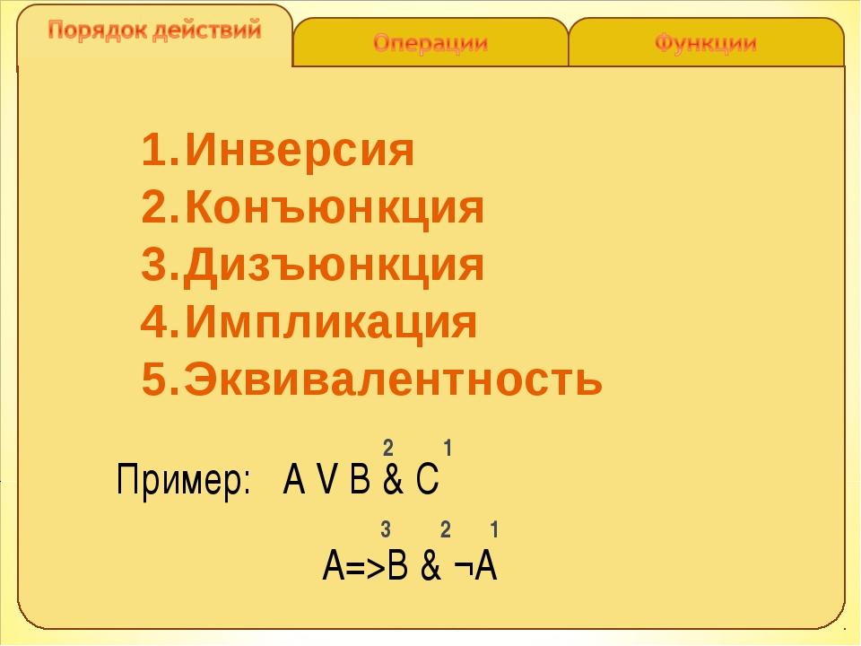 Инверсия Конъюнкция Дизъюнкция Импликация Эквивалентность Пример: A V B & C 2...