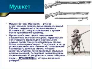 Мушкет Мушке́т (от фр.Mousquet)— ручное огнестрельное оружие, дульнозарядно