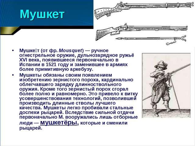 Мушкет Мушке́т (от фр.Mousquet)— ручное огнестрельное оружие, дульнозарядно...