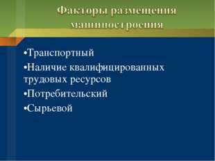 Транспортный Наличие квалифицированных трудовых ресурсов Потребительский Сырь