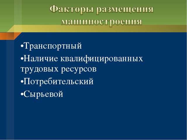 Транспортный Наличие квалифицированных трудовых ресурсов Потребительский Сырь...