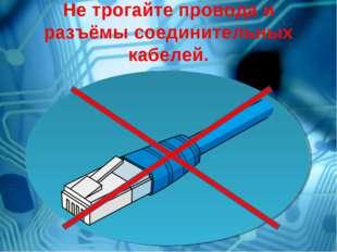Не трогайте провода и разъёмы соединительных кабелей.