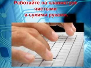 Работайте на клавиатуре чистыми и сухими руками.