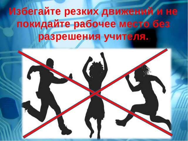 Избегайте резких движений и не покидайте рабочее место без разрешения учителя.