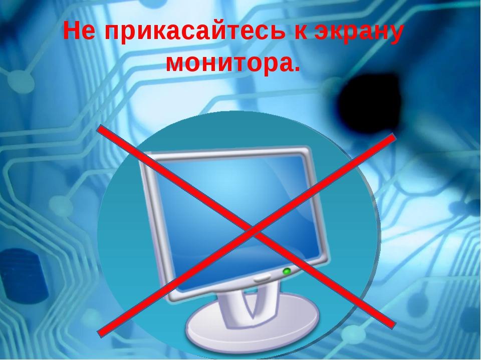 Не прикасайтесь к экрану монитора.