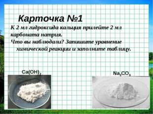 Карточка №1 К 2 мл гидроксида кальция прилейте 2 мл карбоната натрия. Что вы
