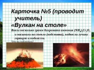 Карточка №5 (проводит учитель) «Вулкан на столе» Взяли несколько грамм бихром