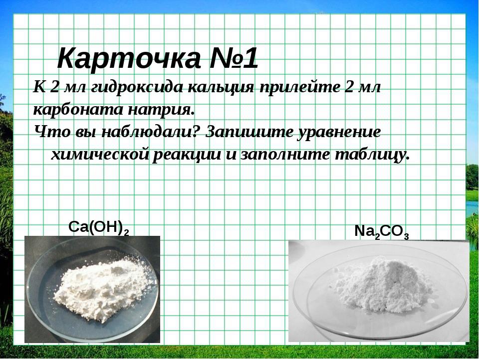 Карточка №1 К 2 мл гидроксида кальция прилейте 2 мл карбоната натрия. Что вы...