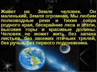 Живет на Земле человек. Он маленький, Земля огромная. Мы любим полноводные ре