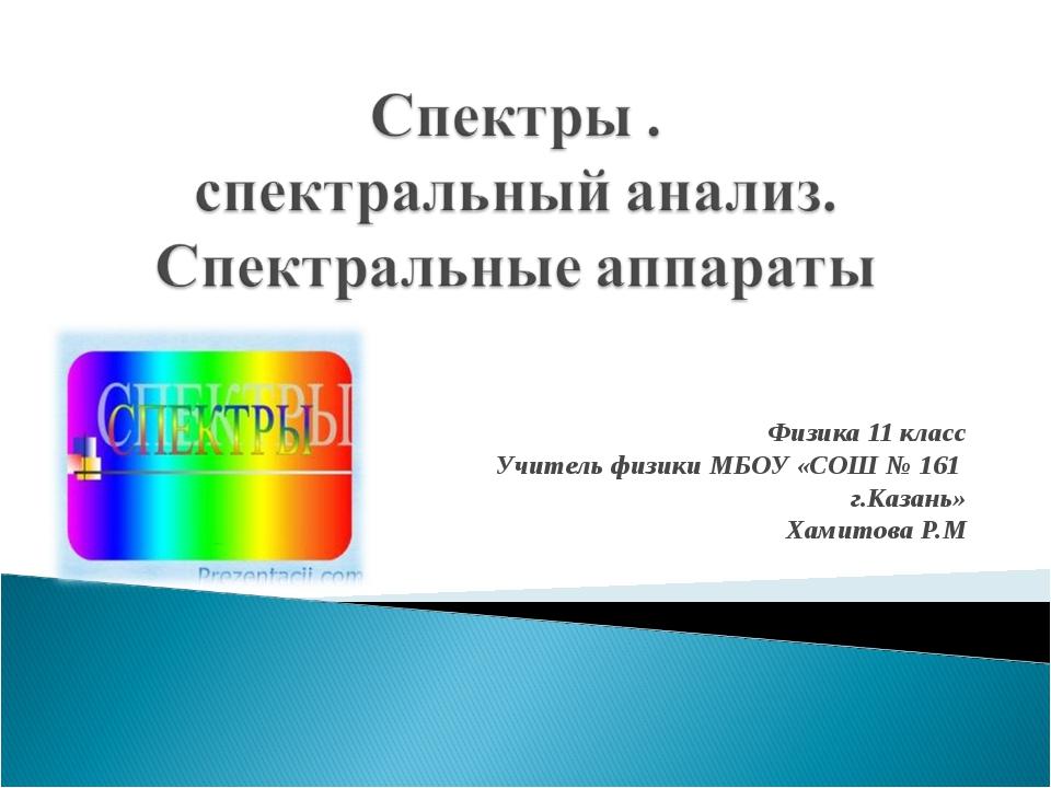 Физика 11 класс Учитель физики МБОУ «СОШ № 161 г.Казань» Хамитова Р.М