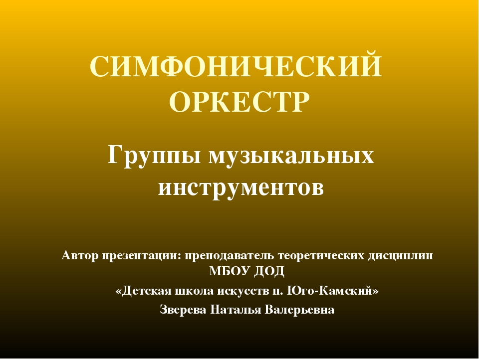 СИМФОНИЧЕСКИЙ ОРКЕСТР Группы музыкальных инструментов Автор презентации: преп...